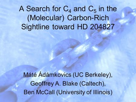 A Search for C 4 and C 5 in the (Molecular) Carbon-Rich Sightline toward HD 204827 Máté Ádámkovics (UC Berkeley), Geoffrey A. Blake (Caltech), Ben McCall.