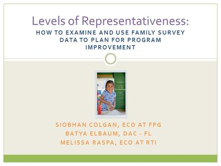 HOW TO EXAMINE AND USE FAMILY SURVEY DATA TO PLAN FOR PROGRAM IMPROVEMENT Levels of Representativeness: SIOBHAN COLGAN, ECO AT FPG BATYA ELBAUM, DAC -
