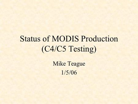 Status of MODIS Production (C4/C5 Testing) Mike Teague 1/5/06.