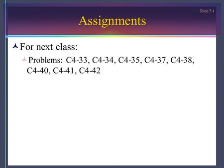 Slide 7-1 Assignments For next class: Problems: C4-33, C4-34, C4-35, C4-37, C4-38, C4-40, C4-41, C4-42.