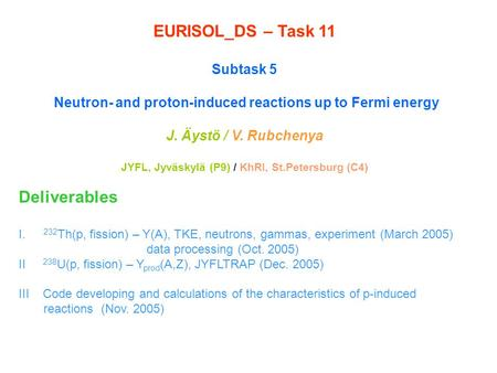 EURISOL_DS – Task 11 Subtask 5 Neutron- and proton-induced reactions up to Fermi energy J. Äystö / V. Rubchenya JYFL, Jyväskylä (P9) / KhRI, St.Petersburg.