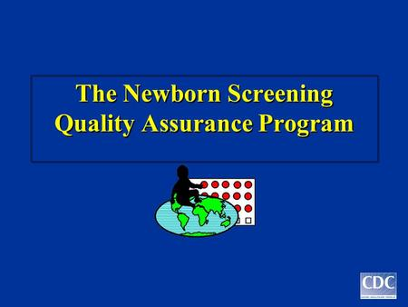 The Newborn Screening Quality Assurance Program. W. Harry Hannon, Ph.D. Chief, Newborn Screening Branch Centers for Disease Control and Prevention.