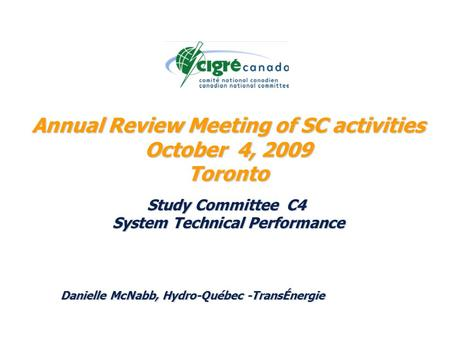 Annual Review Meeting of SC activities October 4, 2009 Toronto Study Committee C4 System Technical Performance Danielle McNabb, Hydro-Québec -TransÉnergie.