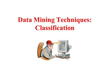 Data Mining Techniques: Classification. Classification What is Classification? –Classifying tuples in a database –In training set E each tuple consists.