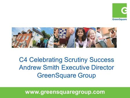 Www.greensquaregroup.com C4 Celebrating Scrutiny Success Andrew Smith Executive Director GreenSquare Group.