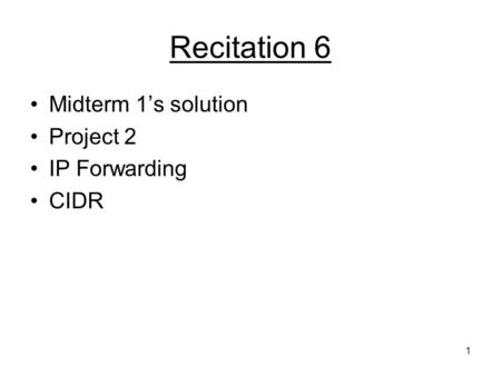 1 Recitation 6 Midterm 1's solution Project 2 IP Forwarding CIDR.