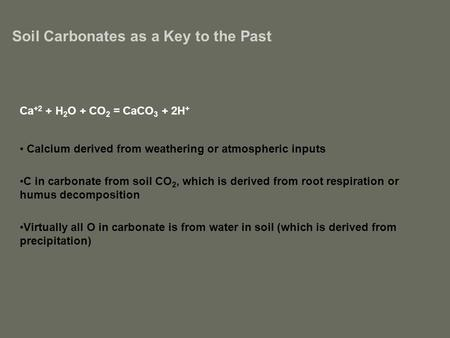 Soil Carbonates as a Key to the Past Ca +2 + H 2 O + CO 2 = CaCO 3 + 2H + Calcium derived from weathering or atmospheric inputs C in carbonate from soil.