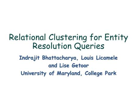 Relational Clustering for Entity Resolution Queries Indrajit Bhattacharya, Louis Licamele and Lise Getoor University of Maryland, College Park.