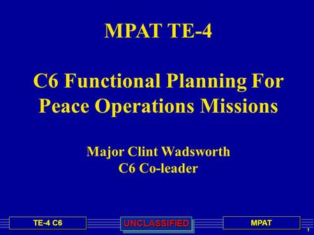 1 TE-4 C6 MPATMPATUNCLASSIFIEDUNCLASSIFIED MPAT TE-4 C6 Functional Planning For Peace Operations Missions Major Clint Wadsworth C6 Co-leader.