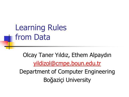 Learning Rules from Data Olcay Taner Yıldız, Ethem Alpaydın Department of Computer Engineering Boğaziçi University.