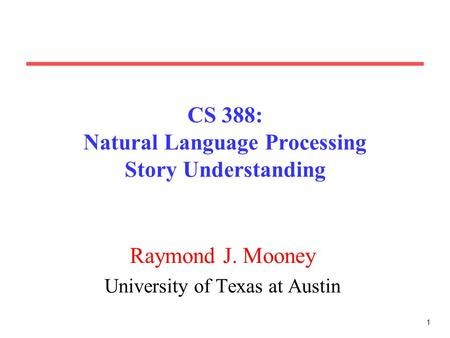 1 CS 388: Natural Language Processing Story Understanding Raymond J. Mooney University of Texas at Austin.