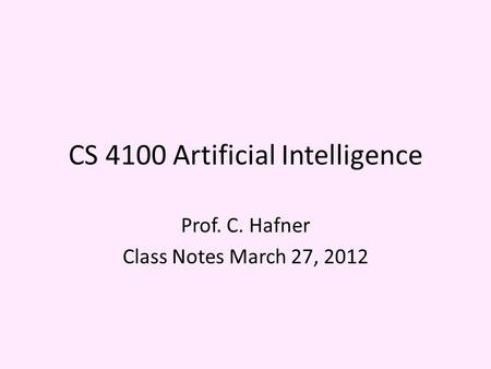 CS 4100 Artificial Intelligence Prof. C. Hafner Class Notes March 27, 2012.