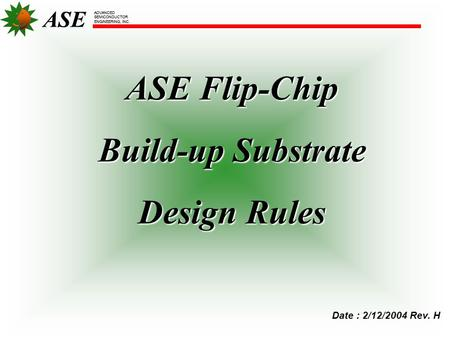 ASE ADVANCED SEMICONDUCTOR ENGINEERING, INC. ASE Flip-Chip Build-up Substrate Design Rules ASE ADVANCED SEMICONDUCTOR ENGINEERING, INC. Date : 2/12/2004.