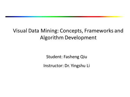 Visual Data Mining: Concepts, Frameworks and Algorithm Development Student: Fasheng Qiu Instructor: Dr. Yingshu Li.