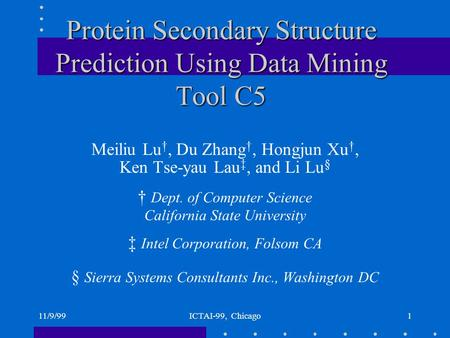 11/9/99ICTAI-99, Chicago1 Protein Secondary Structure Prediction Using Data Mining Tool C5 Meiliu Lu †, Du Zhang †, Hongjun Xu †, Ken Tse-yau Lau ‡, and.