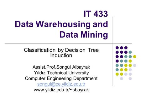 IT 433 Data Warehousing and Data Mining Classification by Decision Tree Induction Assist.Prof.Songül Albayrak Yıldız Technical University Computer Engineering.