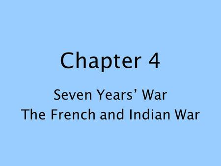 Chapter 4 Seven Years' War The French and Indian War.