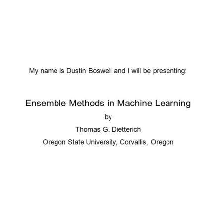 My name is Dustin Boswell and I will be presenting: Ensemble Methods in Machine Learning by Thomas G. Dietterich Oregon State University, Corvallis, Oregon.