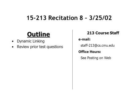 15-213 Recitation 8 – 3/25/02 Outline Dynamic Linking Review prior test questions 213 Course Staff   Office Hours: See Posting.