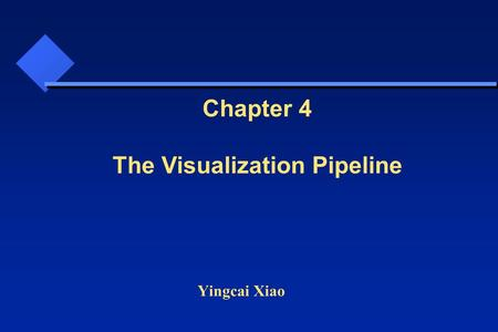 Yingcai Xiao Chapter 4 The Visualization Pipeline.