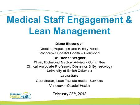 Medical Staff Engagement & Lean Management Diane Bissenden Director, Population and Family Health Vancouver Coastal Health – Richmond Dr. Brenda Wagner.