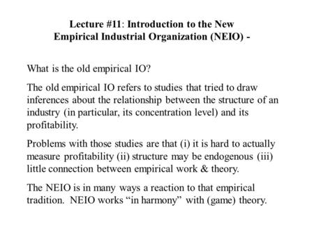 Lecture #11: Introduction to the New Empirical Industrial Organization (NEIO) - What is the old empirical IO? The old empirical IO refers to studies that.