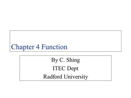 Chapter 4 Function By C. Shing ITEC Dept Radford University.