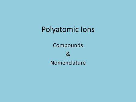 Polyatomic Ions Compounds & Nomenclature. Objectives Covered Today 6. Define a polyatomic ion 7. C4.2c Name compounds containing a polyatomic ion. 8.
