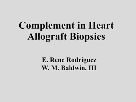 Complement in Heart Allograft Biopsies E. Rene Rodriguez W. M. Baldwin, III.