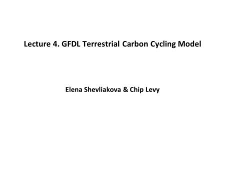Lecture 4. GFDL Terrestrial Carbon Cycling Model Elena Shevliakova & Chip Levy.