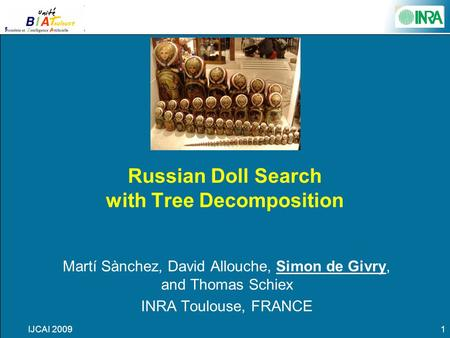 IJCAI 20091 Russian Doll Search with Tree Decomposition Martí Sànchez, David Allouche, Simon de Givry, and Thomas Schiex INRA Toulouse, FRANCE.
