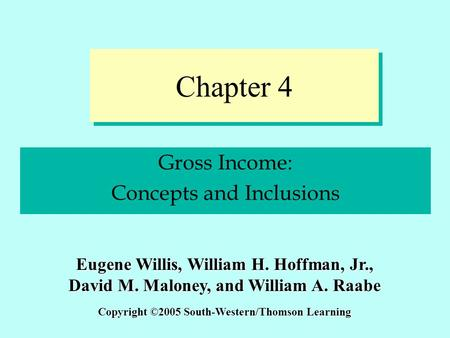 Chapter 4 Gross Income: Concepts and Inclusions Copyright ©2005 South-Western/Thomson Learning Eugene Willis, William H. Hoffman, Jr., David M. Maloney,