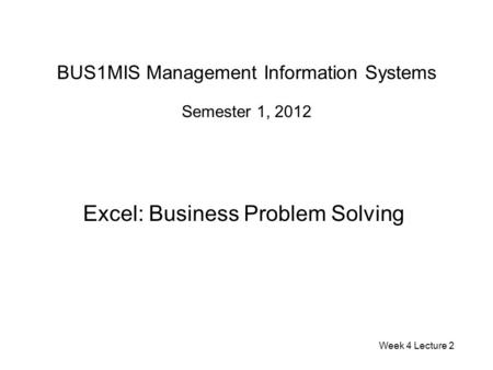 BUS1MIS Management Information Systems Semester 1, 2012 Excel: Business Problem Solving Week 4 Lecture 2.