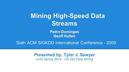 Mining High-Speed Data Streams Presented by: Tyler J. Sawyer UVM Spring 2014 - CS 332 Data Mining Pedro Domingos Geoff Hulten Sixth ACM SIGKDD International.