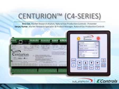CENTURION™ (C4-SERIES) Erin Cox, Market Research Analyst, Natural Gas Production Controls - Presenter Sanjay Kumar, Market Research Specialist & Product.