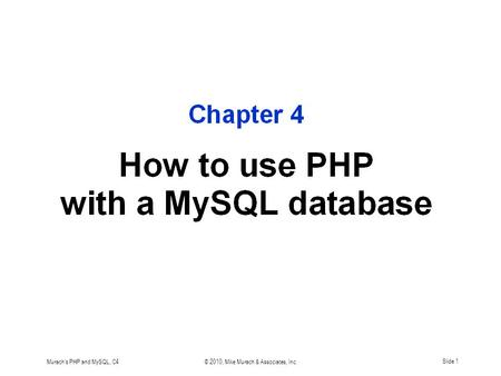 Murach's PHP and MySQL, C4© 2010, Mike Murach & Associates, Inc.Slide 1.