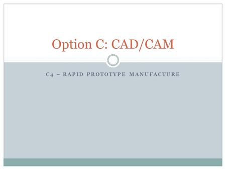 C4 – RAPID PROTOTYPE MANUFACTURE Option C: CAD/CAM.