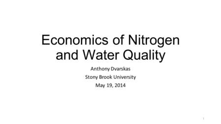 Economics of Nitrogen and Water Quality Anthony Dvarskas Stony Brook University May 19, 2014 1.