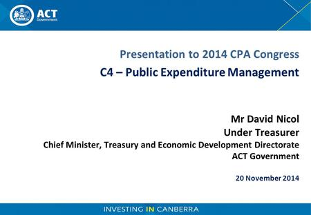Mr David Nicol Under Treasurer Chief Minister, Treasury and Economic Development Directorate ACT Government 20 November 2014 Presentation to 2014 CPA Congress.