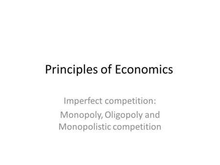 Principles of Economics Imperfect competition: Monopoly, Oligopoly and Monopolistic competition.