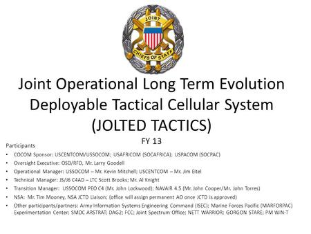 4/11/2017 Joint Operational Long Term Evolution Deployable Tactical Cellular System (JOLTED TACTICS) FY 13 Participants COCOM Sponsor: USCENTCOM/USSOCOM;