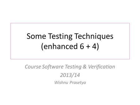 Some Testing Techniques (enhanced 6 + 4) Course Software Testing & Verification 2013/14 Wishnu Prasetya.