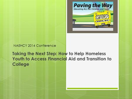 Taking the Next Step: How to Help Homeless Youth to Access Financial Aid and Transition to College NAEHCY 2014 Conference.