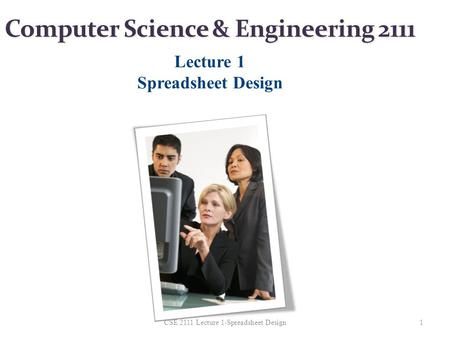 Computer Science & Engineering 2111 Lecture 1 Spreadsheet Design 1CSE 2111 Lecture 1-Spreadsheet Design.