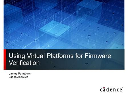 Using Virtual Platforms for Firmware Verification James Pangburn Jason Andrews.