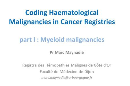 Coding Haematological Malignancies in Cancer Registries part I : Myeloid malignancies Pr Marc Maynadié Registre des Hémopathies Malignes de Côte d'Or Faculté.