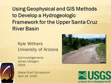 Kyle Withers University of Arizona Acknowledgements: James Callegary USGS Space Grant Symposium April 18, 2009 Using Geophysical and GIS Methods to Develop.