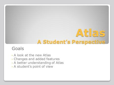 Atlas A Student's Perspective Goals A look at the new Atlas Changes and added features A better understanding of Atlas A student's point of view.