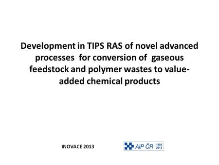 Development in TIPS RAS of novel advanced processes for conversion of gaseous feedstock and polymer wastes to value- added chemical products INOVACE 2013.