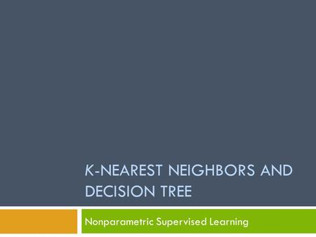 K-NEAREST NEIGHBORS AND DECISION TREE Nonparametric Supervised Learning.